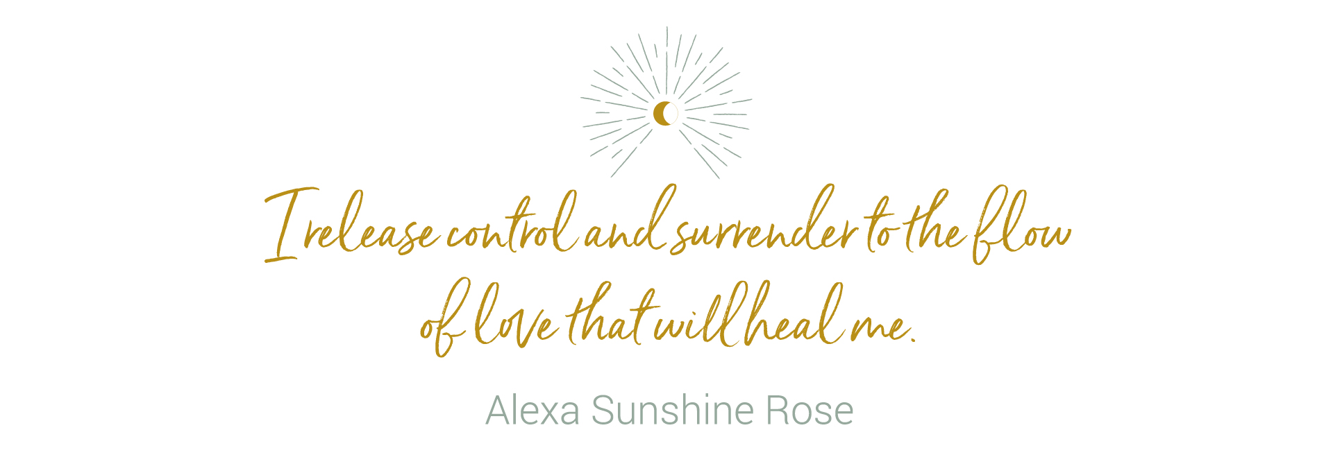 I release control and surrender to the flow of love that will heal me.