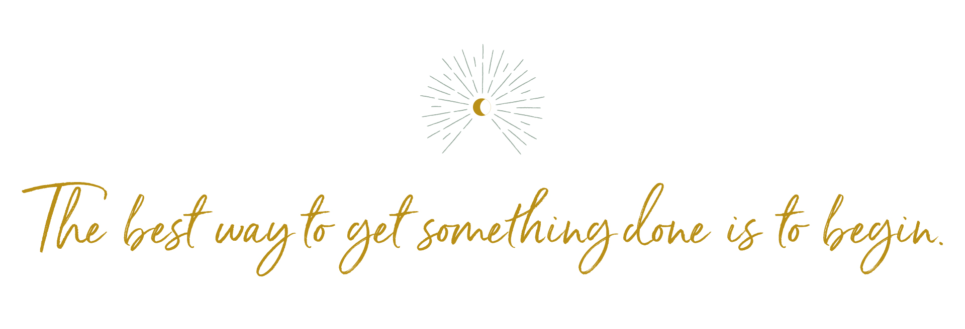 The best way to get something done is to begin. - niyama