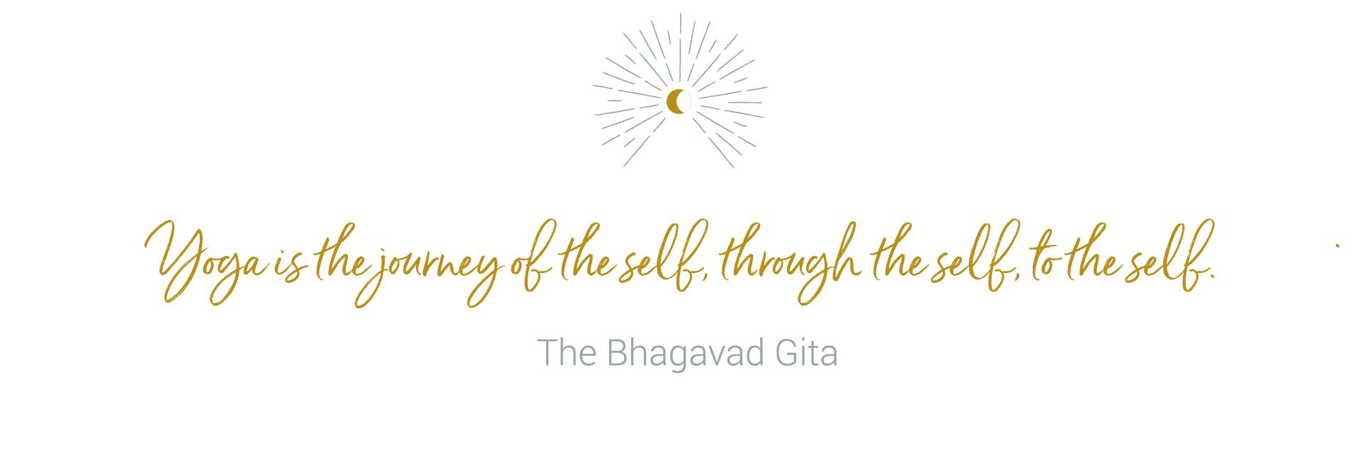 Yoga is the journey of the self, through the self, to the self. The Bhagavad Gita - Niyama